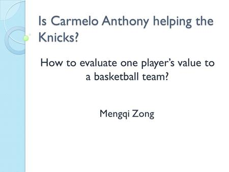 Is Carmelo Anthony helping the Knicks? Mengqi Zong How to evaluate one player's value to a basketball team?