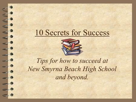 10 Secrets for Success Tips for how to succeed at New Smyrna Beach High School and beyond.