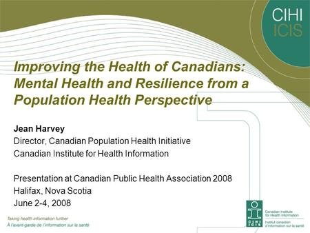 Improving the Health of Canadians: Mental Health and Resilience from a Population Health Perspective Jean Harvey Director, Canadian Population Health Initiative.