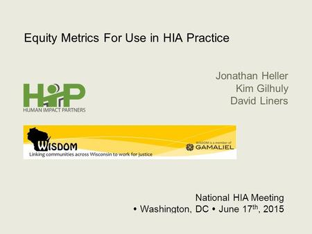 1 Equity Metrics For Use in HIA Practice National HIA Meeting  Washington, DC  June 17 th, 2015 Jonathan Heller Kim Gilhuly David Liners.