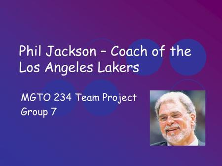 Phil Jackson – Coach of the Los Angeles Lakers MGTO 234 Team Project Group 7.