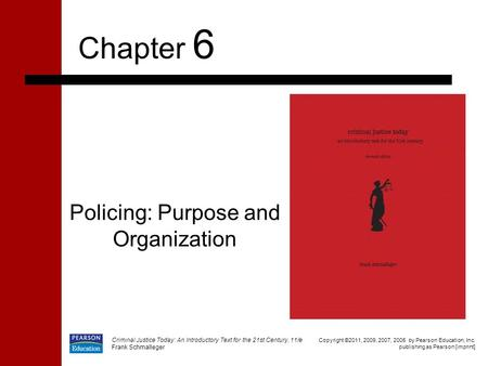 Policing: Purpose and Organization Chapter 6 Copyright ©2011, 2009, 2007, 2005 by Pearson Education, Inc. publishing as Pearson [imprint] Criminal Justice.
