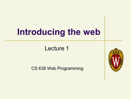 CS 638 Web Programming Introducing the web Lecture 1.