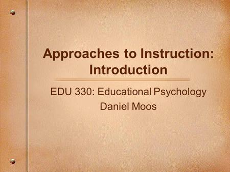 Approaches to Instruction: Introduction EDU 330: Educational Psychology Daniel Moos.