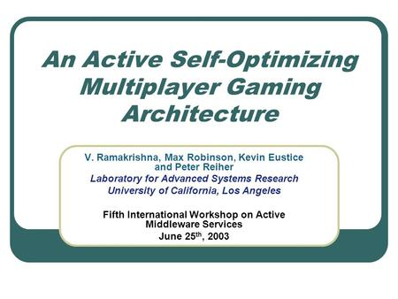 An Active Self-Optimizing Multiplayer Gaming Architecture V. Ramakrishna, Max Robinson, Kevin Eustice and Peter Reiher Laboratory for Advanced Systems.