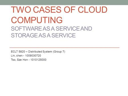 TWO CASES OF CLOUD COMPUTING SOFTWARE AS A SERVICE AND STORAGE AS A SERVICE ECLT 5820 – Distributed System (Group 7) Lin, chen - 1009030720 Tso, Sze Hon.