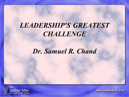 LEADERSHIP'S GREATEST CHALLENGE Dr. Samuel R. Chand.