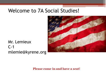 Welcome to 7A Social Studies! Mr. Lemieux C-1 Please come in and have a seat!
