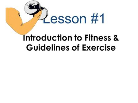 Lesson #1 Introduction to Fitness & Guidelines of Exercise.