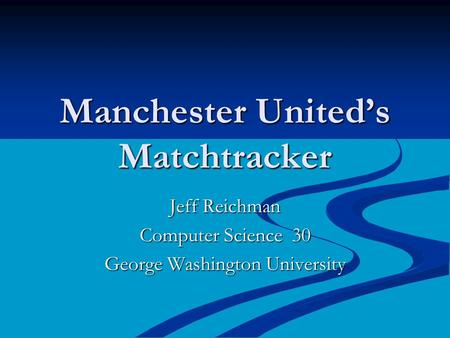 Manchester United's Matchtracker Jeff Reichman Computer Science 30 George Washington University.