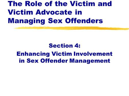 Section 4: Enhancing Victim Involvement in Sex Offender Management The Role of the Victim and Victim Advocate in Managing Sex Offenders.