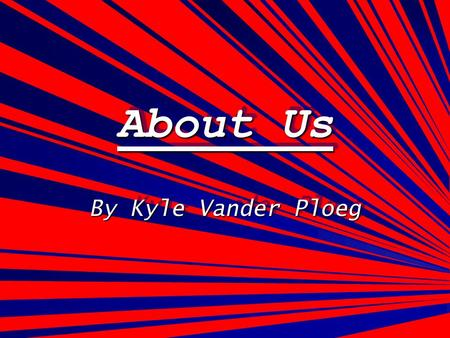 About Us About Us By Kyle Vander Ploeg. My Info My name is Kyle Vander Ploeg The grade I am in this year is the 9th grade The previous school that I went.