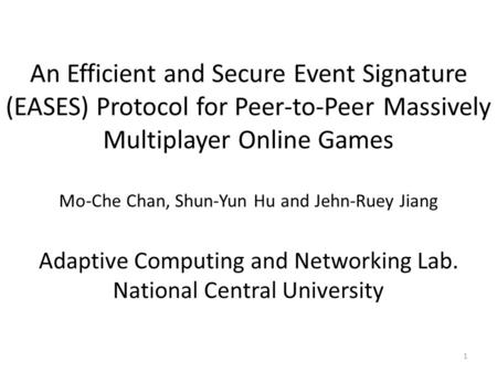 An Efficient and Secure Event Signature (EASES) Protocol for Peer-to-Peer Massively Multiplayer Online Games Mo-Che Chan, Shun-Yun Hu and Jehn-Ruey Jiang.