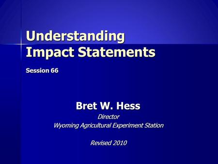 Understanding Impact Statements Session 66 Bret W. Hess Director Wyoming Agricultural Experiment Station Revised 2010.