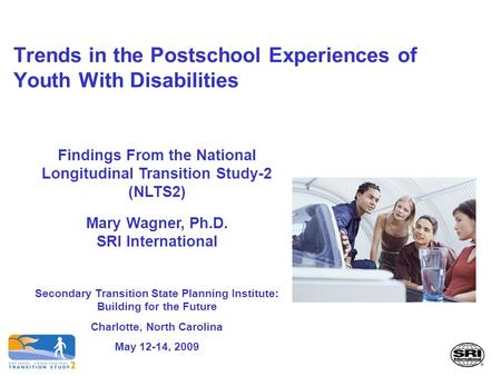 Trends in the Postschool Experiences of Youth With Disabilities Findings From the National Longitudinal Transition Study-2 (NLTS2) Mary Wagner, Ph.D. SRI.