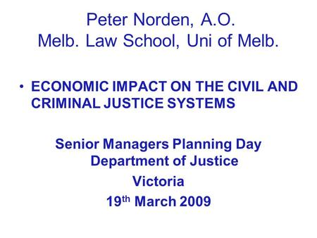 Peter Norden, A.O. Melb. Law School, Uni of Melb. ECONOMIC IMPACT ON THE CIVIL AND CRIMINAL JUSTICE SYSTEMS Senior Managers Planning Day Department of.