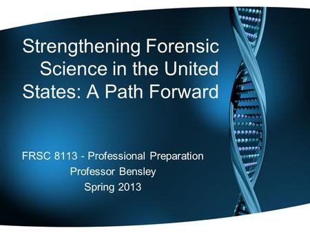 Strengthening Forensic Science in the United States: A Path Forward FRSC 8113 - Professional Preparation Professor Bensley Spring 2013.