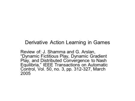 "Derivative Action Learning in Games Review of: J. Shamma and G. Arslan, ""Dynamic Fictitious Play, Dynamic Gradient Play, and Distributed Convergence to."
