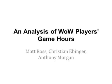 An Analysis of WoW Players' Game Hours Matt Ross, Christian Ebinger, Anthony Morgan.