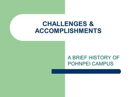 CHALLENGES & ACCOMPLISHMENTS A BRIEF HISTORY OF POHNPEI CAMPUS.