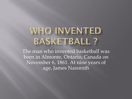 The man who invented basketball was born in Almonte, Ontario, Canada on November 6, 1861. At nine years of age, James Naismith.