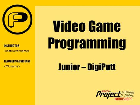 VIDEO GAME PROGRAMMING Video Game Programming Junior – DigiPutt INSTRUCTOR TEACHER'S ASSISTANT.