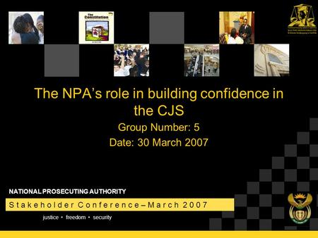 Justice freedom security S t a k e h o l d e r C o n f e r e n c e – M a r c h 2 0 0 7 NATIONAL PROSECUTING AUTHORITY The NPA's role in building confidence.