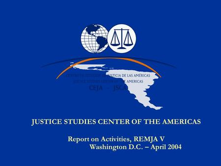 JUSTICE STUDIES CENTER OF THE AMERICAS Report on Activities, REMJA V Washington D.C. – April 2004.