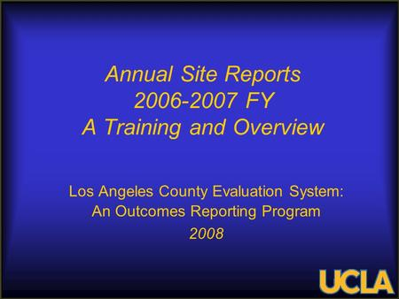 Annual Site Reports 2006-2007 FY A Training and Overview Los Angeles County Evaluation System: An Outcomes Reporting Program 2008.