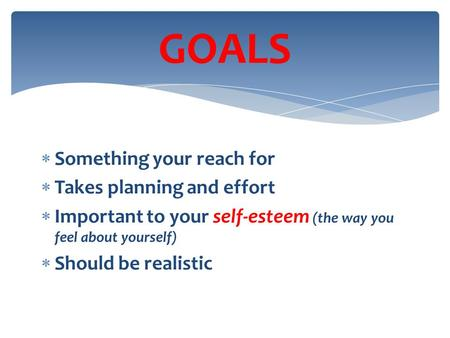  Something your reach for  Takes planning and effort  Important to your self-esteem (the way you feel about yourself)  Should be realistic GOALS.