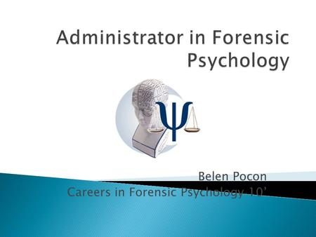 Belen Pocon Careers in Forensic Psychology 10'.  Someone who administers, one who works as a manager organizing and supervising  In Forensic Psychology,