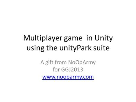 Multiplayer game in Unity using the unityPark suite A gift from NoOpArmy for GGJ2013 www.nooparmy.com www.nooparmy.com.