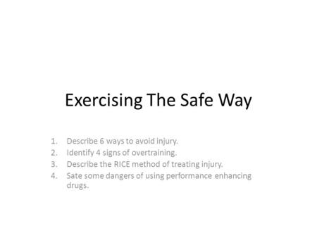 Exercising The Safe Way 1.Describe 6 ways to avoid injury. 2.Identify 4 signs of overtraining. 3.Describe the RICE method of treating injury. 4.Sate some.