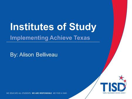 Institutes of Study By: Alison Belliveau Implementing Achieve Texas.