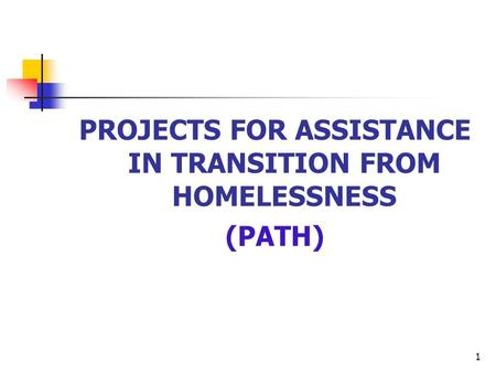 1 PROJECTS FOR ASSISTANCE IN TRANSITION FROM HOMELESSNESS (PATH)