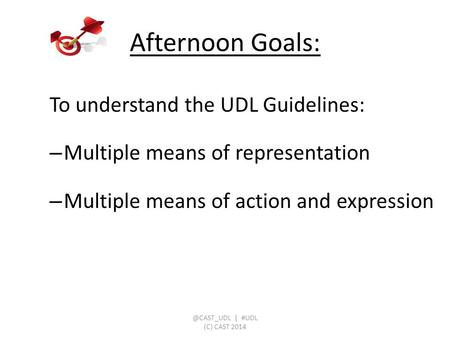 To understand the UDL Guidelines: – Multiple means of representation – Multiple means of action and expression Afternoon | #UDL (C) CAST.