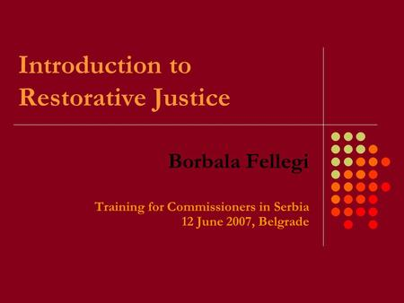 Introduction to Restorative Justice Borbala Fellegi Training for Commissioners in Serbia 12 June 2007, Belgrade.