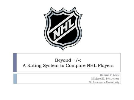 Beyond +/-: A Rating System to Compare NHL Players Dennis F. Lock Michael E. Schuckers St. Lawrence University.