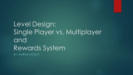 Level Design: Single Player vs. Multiplayer and Rewards System BY: AARON MCKAY.
