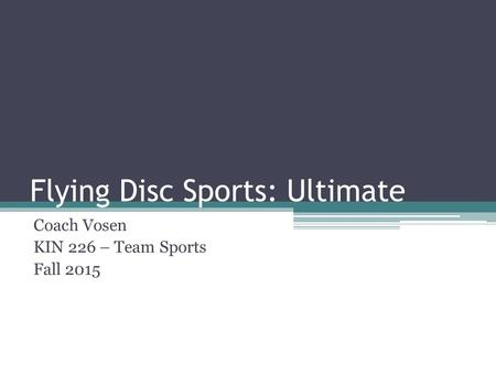 Flying Disc Sports: Ultimate Coach Vosen KIN 226 – Team Sports Fall 2015.