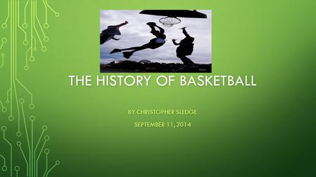 THE HISTORY OF BASKETBALL BY CHRISTOPHER SLEDGE SEPTEMBER 11, 2014.