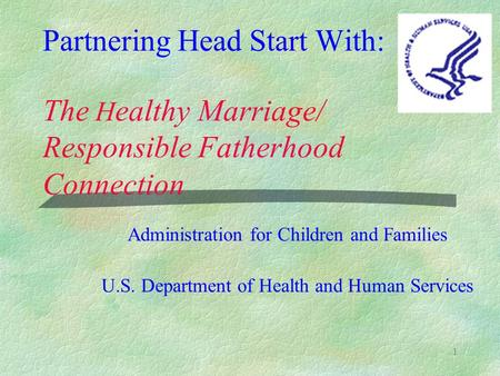 1 Partnering Head Start With: The H ealthy Marriage/ Responsible Fatherhood Connection Administration for Children and Families U.S. Department of Health.
