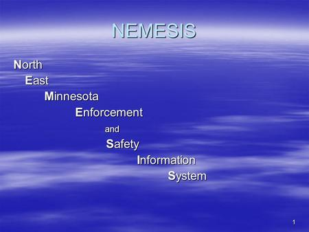 1 NEMESIS North East Minnesota Enforcement and and Safety Information System.