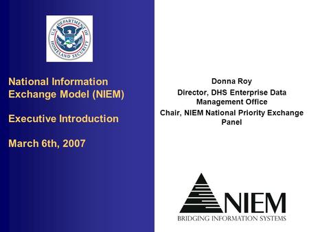 National Information Exchange Model (NIEM) Executive Introduction March 6th, 2007 Donna Roy Director, DHS Enterprise Data Management Office Chair, NIEM.