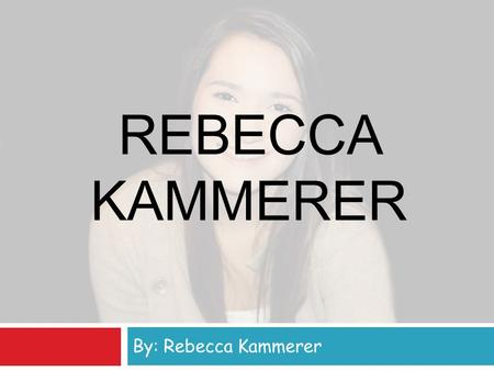 REBECCA KAMMERER By: Rebecca Kammerer. Personal Information  Birthday: November 3rd, 1997  Family: Mom (Sherrie), Dad (David), Joe, Jon, Kristina, and.