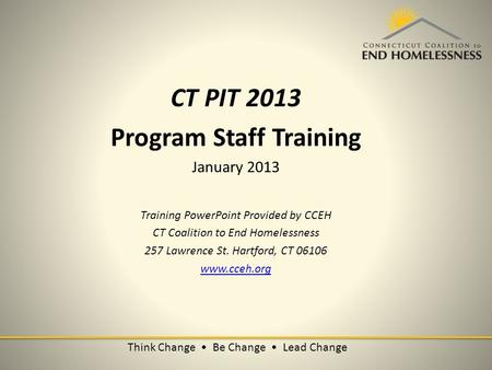 Think Change Be Change Lead Change CT PIT 2013 Program Staff Training January 2013 Training PowerPoint Provided by CCEH CT Coalition to End Homelessness.
