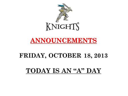 "ANNOUNCEMENTS ANNOUNCEMENTS FRIDAY, OCTOBER 18, 2013 TODAY IS AN ""A"" DAY."