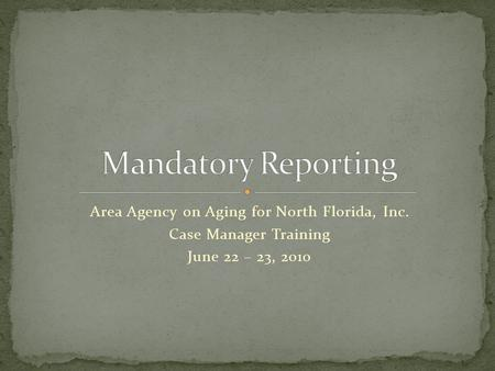 Area Agency on Aging for North Florida, Inc. Case Manager Training June 22 – 23, 2010.