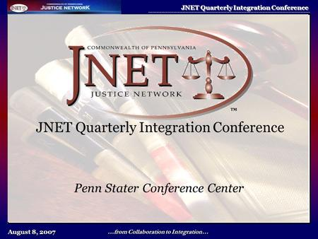 August 8, 2007 JNET Quarterly Integration Conference …from Collaboration to Integration… JNET Quarterly Integration Conference Penn Stater Conference Center.