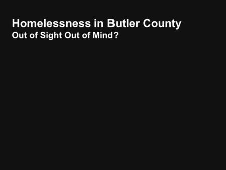 Homelessness in Butler County Out of Sight Out of Mind?
